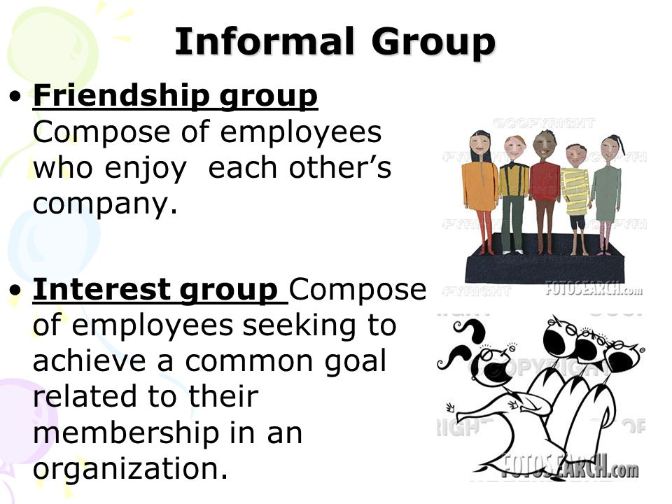 Informal Group Friendship group Compose of employees who enjoy each other's company. Interest group Compose of employees seeking to achieve a common g