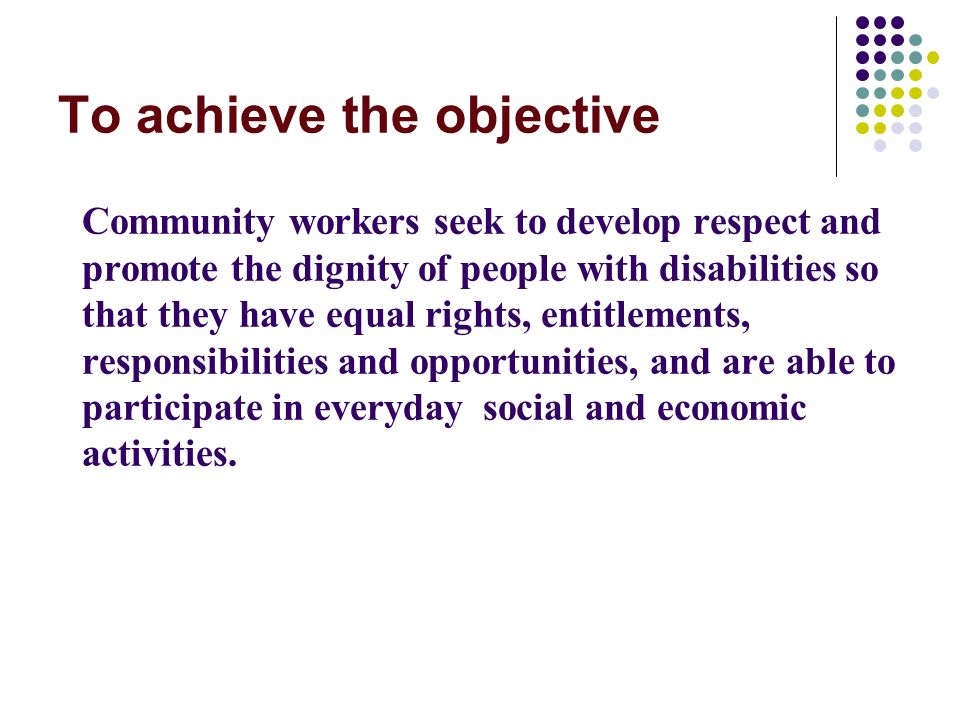 To achieve the objective Community workers seek to develop respect and promote the dignity of people with disabilities so that they have equal rights, entitlements, responsibilities and opportunities, and are able to participate in everyday social and economic activities.