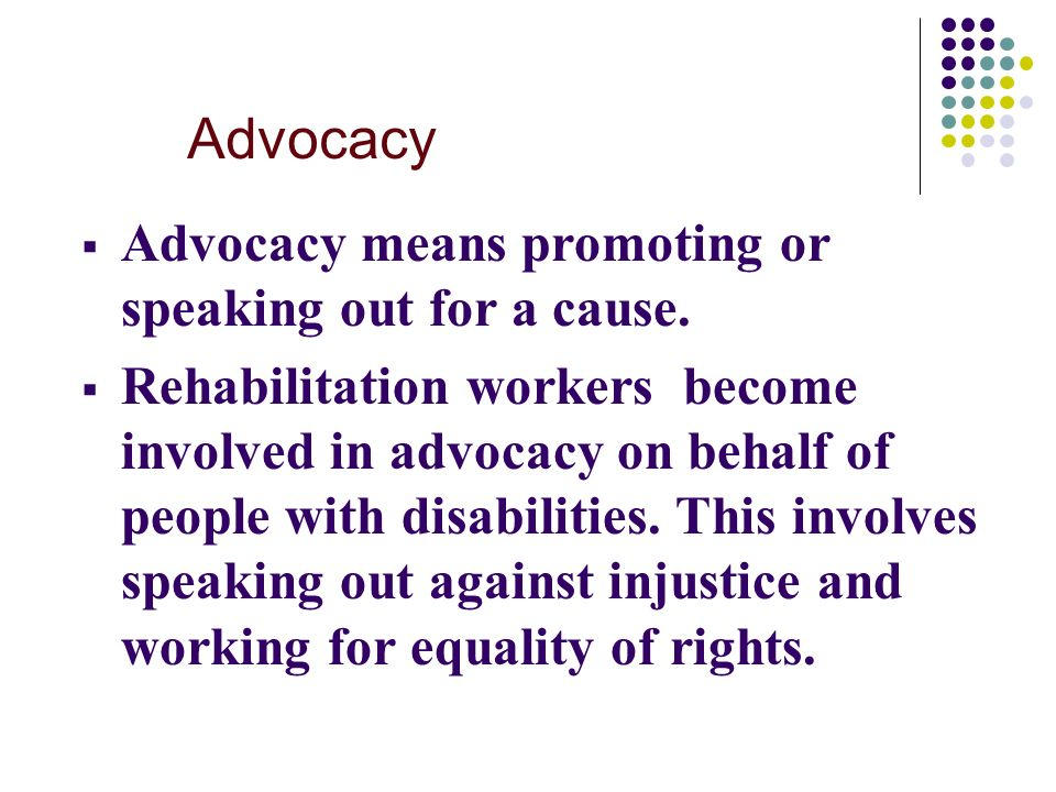 Advocacy  Advocacy means promoting or speaking out for a cause.