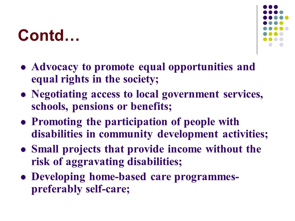 Contd… Advocacy to promote equal opportunities and equal rights in the society; Negotiating access to local government services, schools, pensions or benefits; Promoting the participation of people with disabilities in community development activities; Small projects that provide income without the risk of aggravating disabilities; Developing home-based care programmes- preferably self-care;