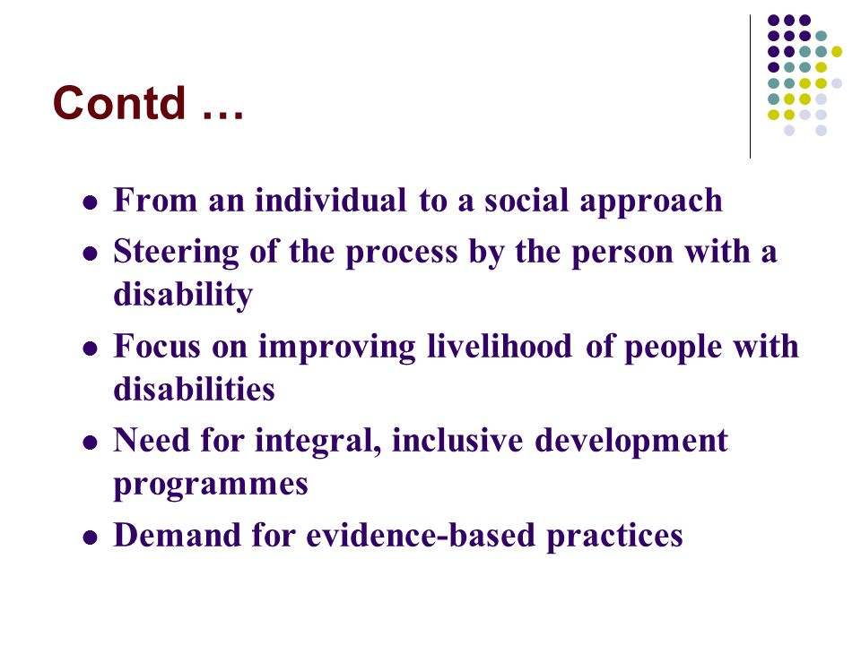 Contd … From an individual to a social approach Steering of the process by the person with a disability Focus on improving livelihood of people with disabilities Need for integral, inclusive development programmes Demand for evidence-based practices