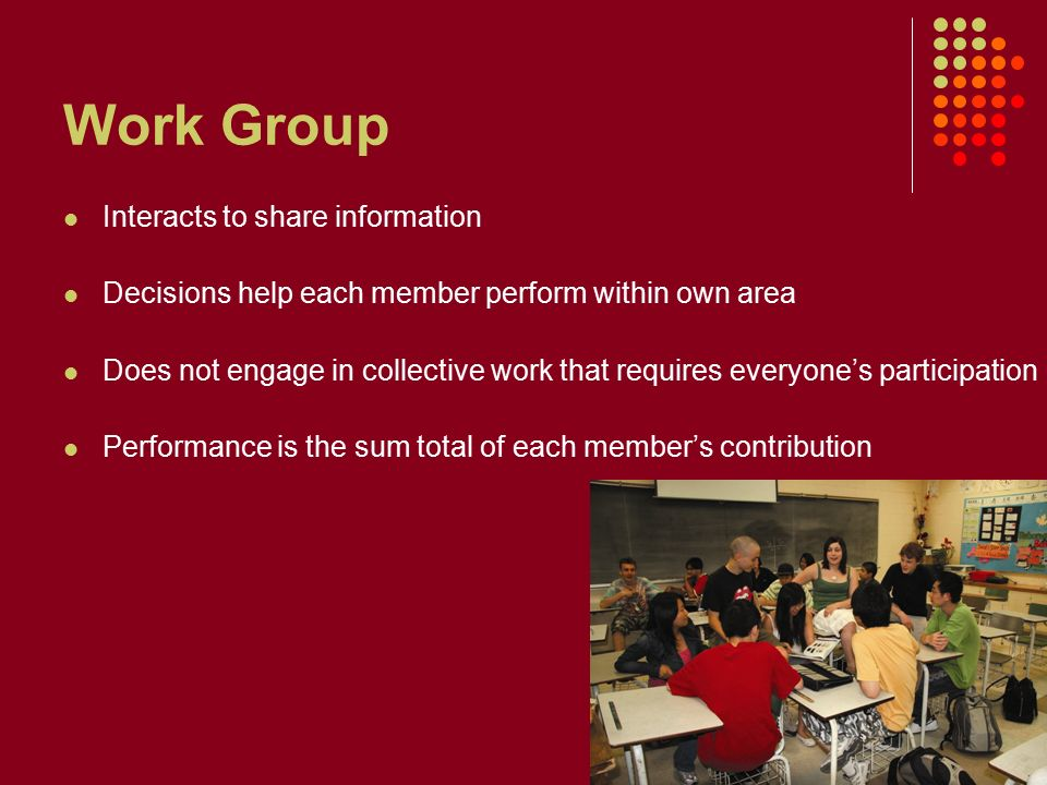 Work Group Interacts to share information Decisions help each member perform within own area Does not engage in collective work that requires everyone's participation Performance is the sum total of each member's contribution