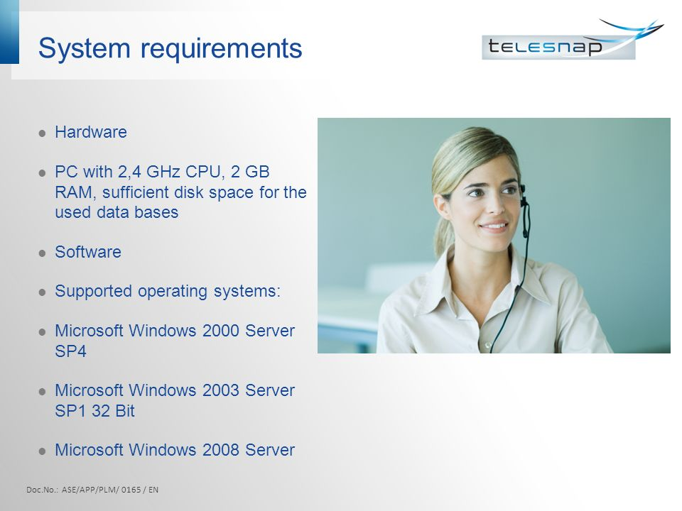 System requirements Hardware PC with 2,4 GHz CPU, 2 GB RAM, sufficient disk space for the used data bases Software Supported operating systems: Microsoft Windows 2000 Server SP4 Microsoft Windows 2003 Server SP1 32 Bit Microsoft Windows 2008 Server Doc.No.: ASE/APP/PLM/ 0165 / EN