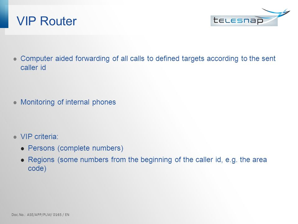 VIP Router Computer aided forwarding of all calls to defined targets according to the sent caller id Monitoring of internal phones VIP criteria: Persons (complete numbers) Regions (some numbers from the beginning of the caller id, e.g.