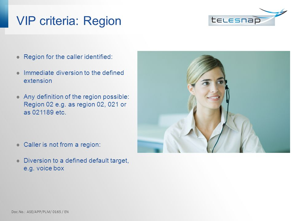 VIP criteria: Region Region for the caller identified: Immediate diversion to the defined extension Any definition of the region possible: Region 02 e.g.
