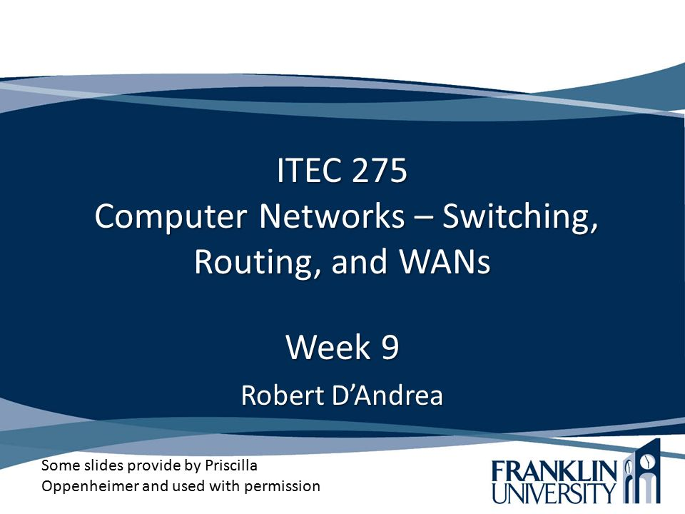 ITEC 275 Computer Networks – Switching, Routing, and WANs Week 9 Robert D'Andrea Some slides provide by Priscilla Oppenheimer and used with permission