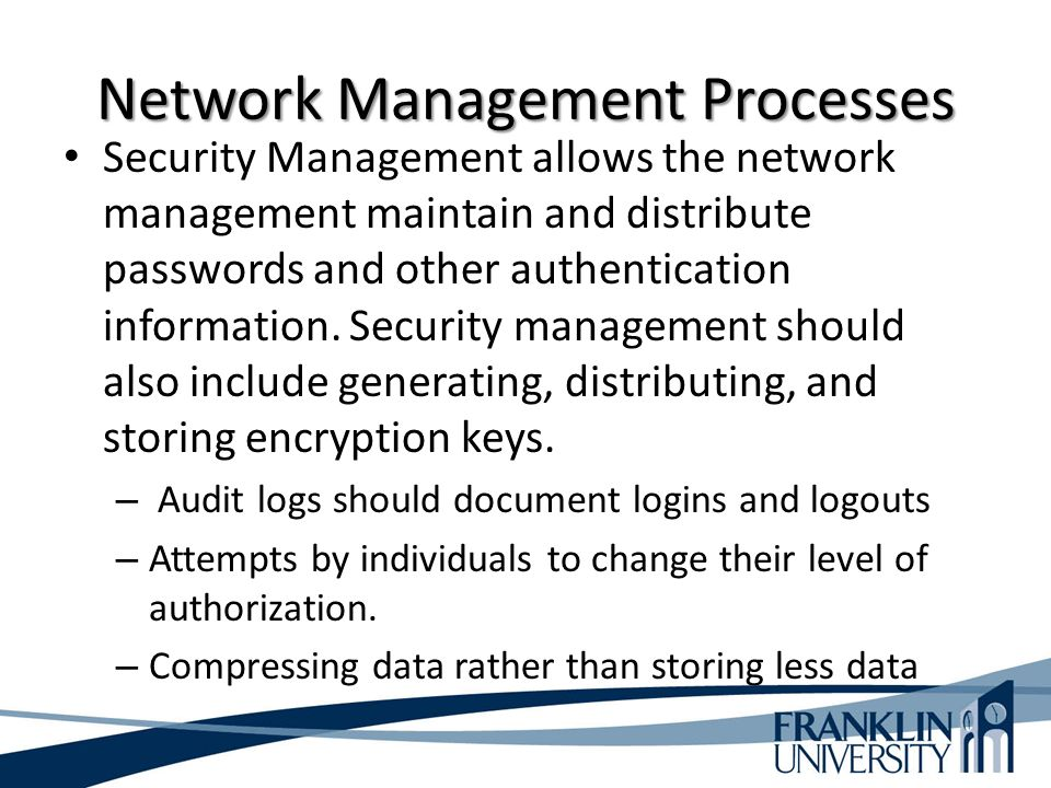 Network Management Processes Security Management allows the network management maintain and distribute passwords and other authentication information.