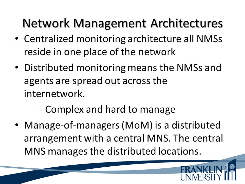 Network Management Architectures Centralized monitoring architecture all NMSs reside in one place of the network Distributed monitoring means the NMSs and agents are spread out across the internetwork.