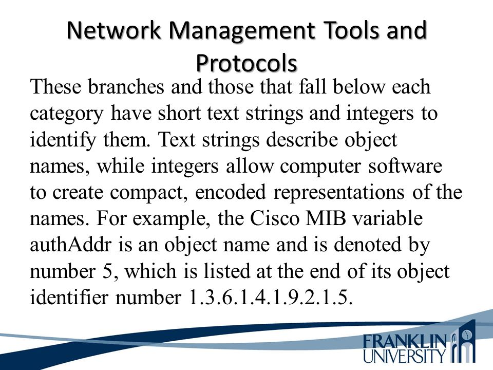 Network Management Tools and Protocols These branches and those that fall below each category have short text strings and integers to identify them.