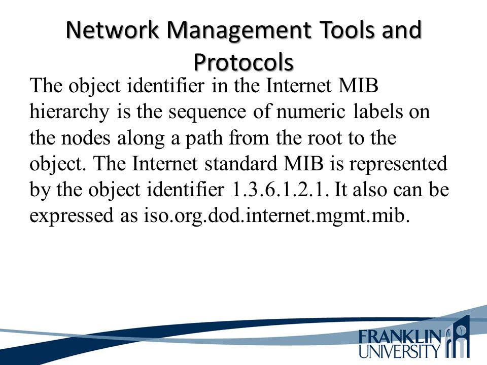 Network Management Tools and Protocols The object identifier in the Internet MIB hierarchy is the sequence of numeric labels on the nodes along a path from the root to the object.