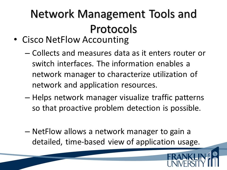 Network Management Tools and Protocols Cisco NetFlow Accounting – Collects and measures data as it enters router or switch interfaces.