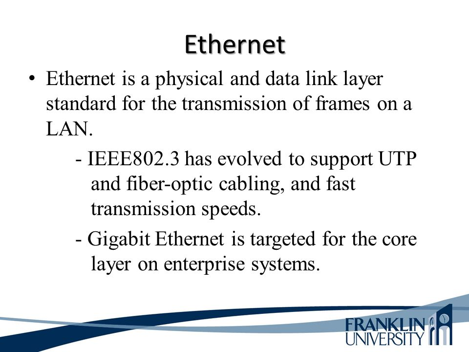 Ethernet Ethernet is a physical and data link layer standard for the transmission of frames on a LAN.