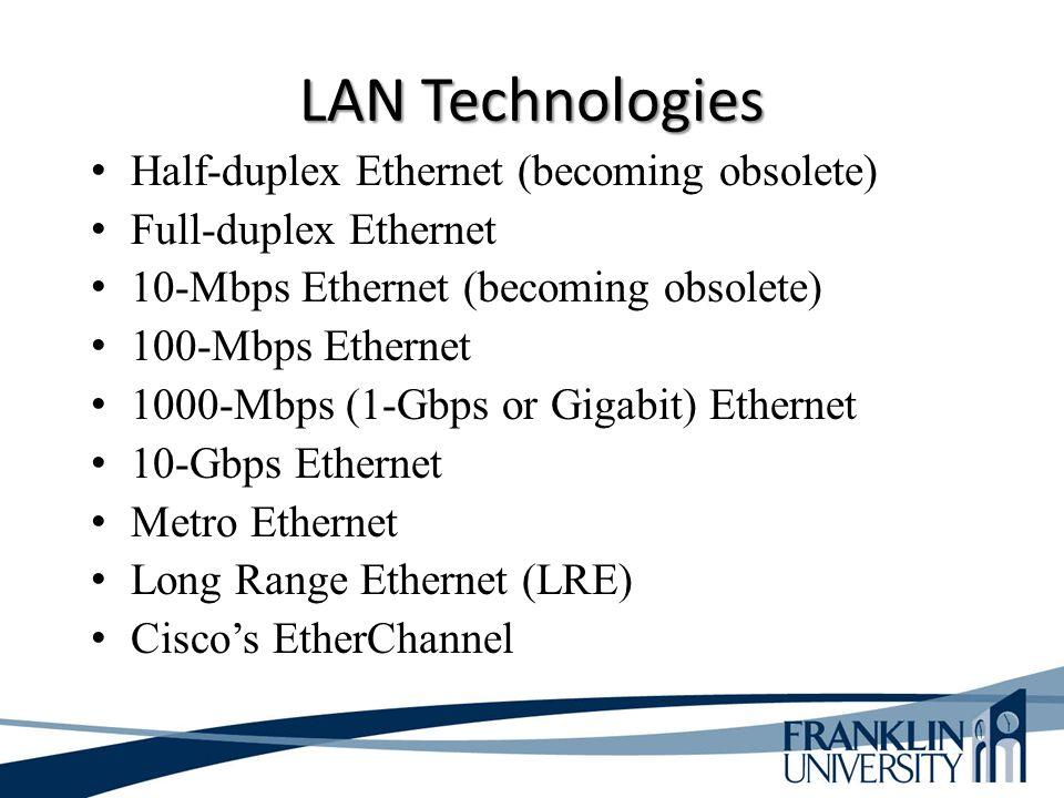 LAN Technologies Half-duplex Ethernet (becoming obsolete) Full-duplex Ethernet 10-Mbps Ethernet (becoming obsolete) 100-Mbps Ethernet 1000-Mbps (1-Gbps or Gigabit) Ethernet 10-Gbps Ethernet Metro Ethernet Long Range Ethernet (LRE) Cisco's EtherChannel