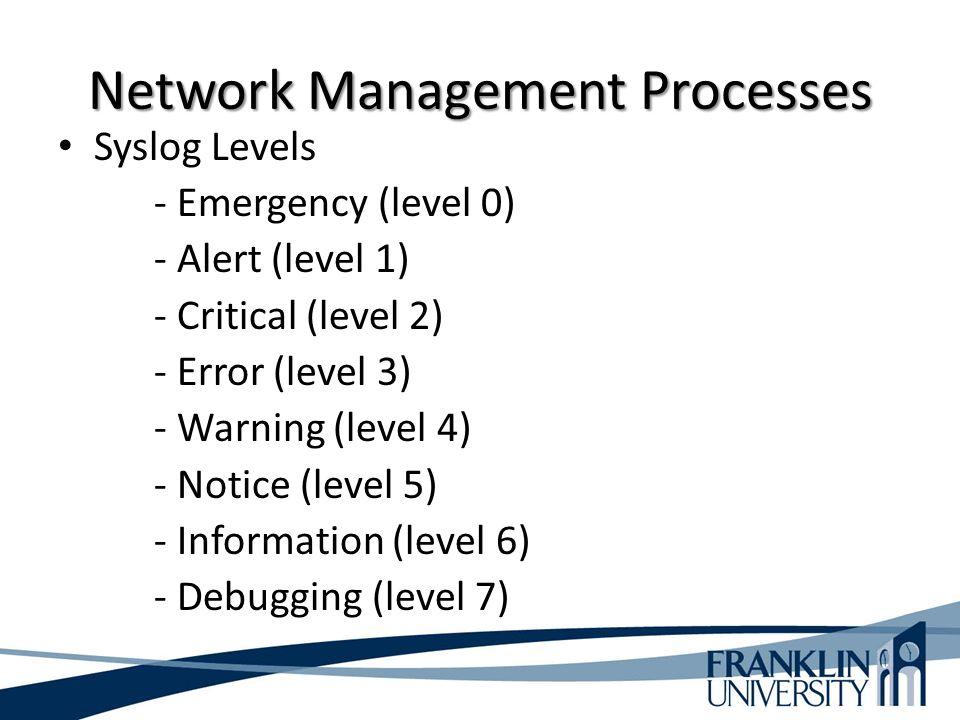 Network Management Processes Syslog Levels - Emergency (level 0) - Alert (level 1) - Critical (level 2) - Error (level 3) - Warning (level 4) - Notice (level 5) - Information (level 6) - Debugging (level 7)