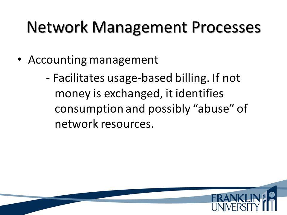 Network Management Processes Accounting management - Facilitates usage-based billing.