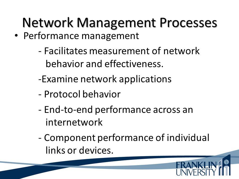 Network Management Processes Performance management - Facilitates measurement of network behavior and effectiveness.