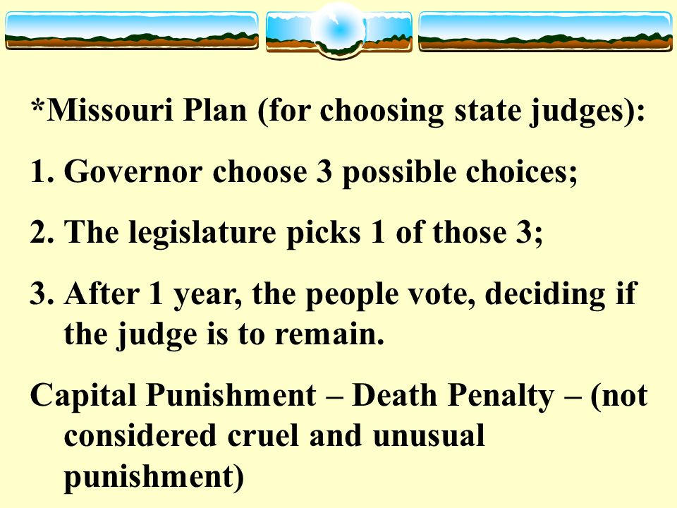 *Missouri Plan (for choosing state judges): 1.Governor choose 3 possible choices; 2.The legislature picks 1 of those 3; 3.After 1 year, the people vote, deciding if the judge is to remain.