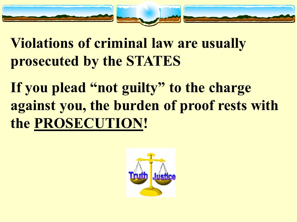 Violations of criminal law are usually prosecuted by the STATES If you plead not guilty to the charge against you, the burden of proof rests with the PROSECUTION!