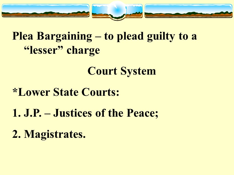 Plea Bargaining – to plead guilty to a lesser charge Court System *Lower State Courts: 1.J.P.