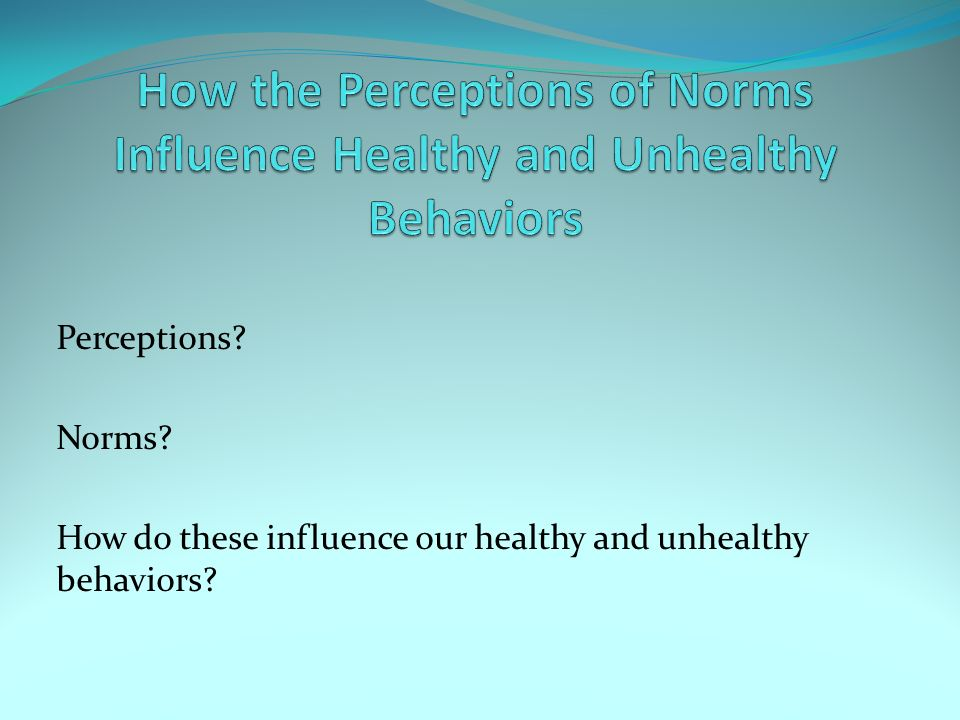 Perceptions Norms How do these influence our healthy and unhealthy behaviors