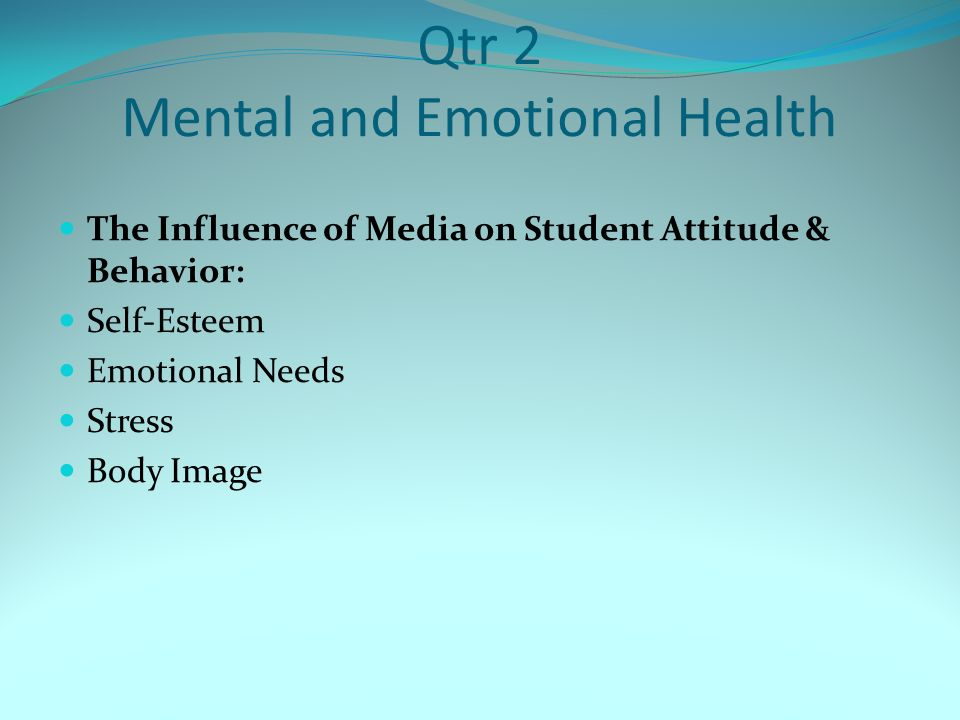Qtr 2 Mental and Emotional Health The Influence of Media on Student Attitude & Behavior: Self-Esteem Emotional Needs Stress Body Image