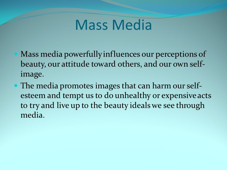 Mass Media Mass media powerfully influences our perceptions of beauty, our attitude toward others, and our own self- image.