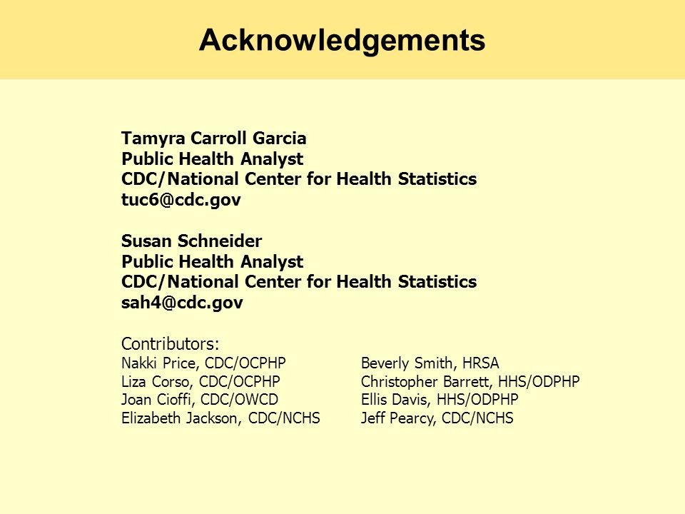 Acknowledgements Tamyra Carroll Garcia Public Health Analyst CDC/National Center for Health Statistics Susan Schneider Public Health Analyst CDC/National Center for Health Statistics Contributors: Nakki Price, CDC/OCPHP Beverly Smith, HRSA Liza Corso, CDC/OCPHP Christopher Barrett, HHS/ODPHP Joan Cioffi, CDC/OWCD Ellis Davis, HHS/ODPHP Elizabeth Jackson, CDC/NCHSJeff Pearcy, CDC/NCHS