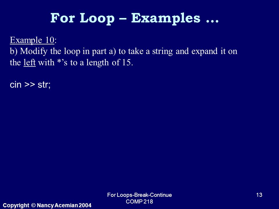 Copyright © Nancy Acemian 2004 For Loops-Break-Continue COMP Example 10: b) Modify the loop in part a) to take a string and expand it on the left with *'s to a length of 15.