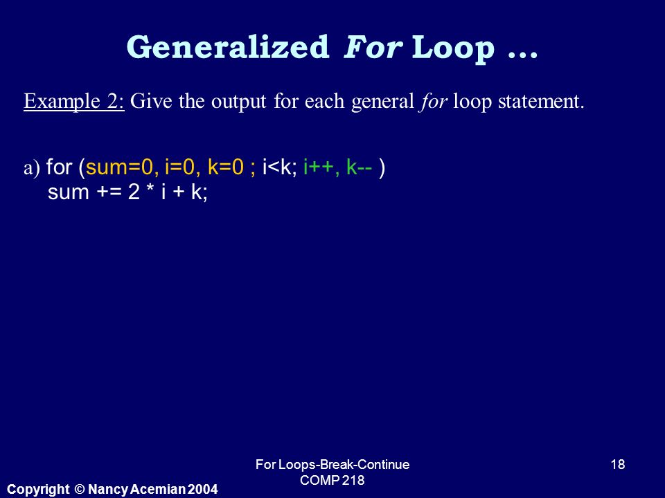 Copyright © Nancy Acemian 2004 For Loops-Break-Continue COMP Example 2: Give the output for each general for loop statement.