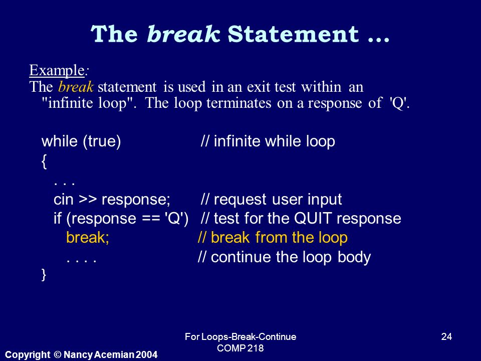 Copyright © Nancy Acemian 2004 For Loops-Break-Continue COMP Example: The break statement is used in an exit test within an infinite loop .