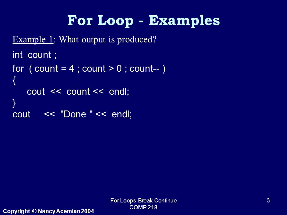 Copyright © Nancy Acemian 2004 For Loops-Break-Continue COMP Example 1: What output is produced.