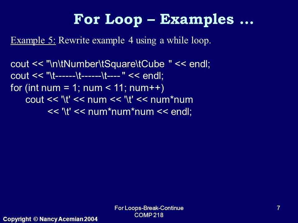 Copyright © Nancy Acemian 2004 For Loops-Break-Continue COMP Example 5: Rewrite example 4 using a while loop.