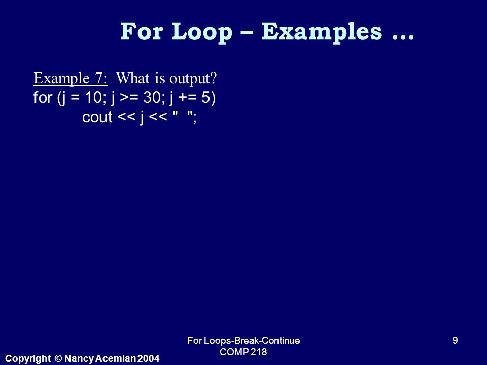 Copyright © Nancy Acemian 2004 For Loops-Break-Continue COMP For Loop – Examples … Example 7: What is output.