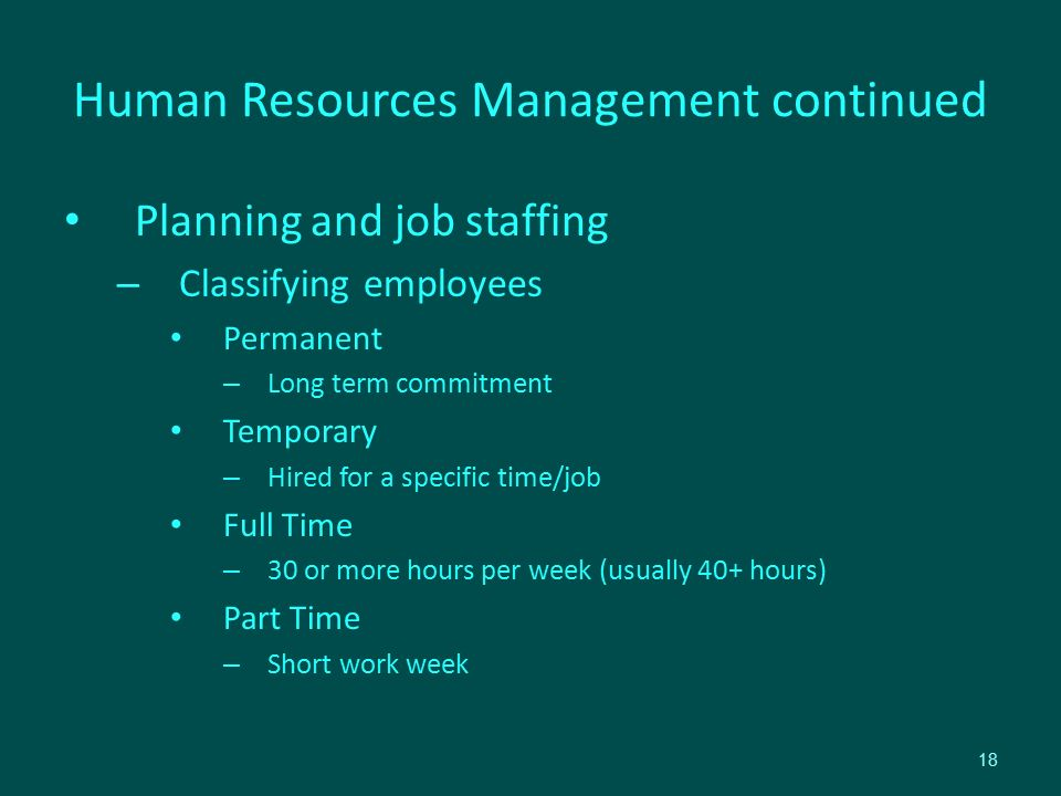 Human Resources Management continued Planning and job staffing – Classifying employees Permanent – Long term commitment Temporary – Hired for a specific time/job Full Time – 30 or more hours per week (usually 40+ hours) Part Time – Short work week 18