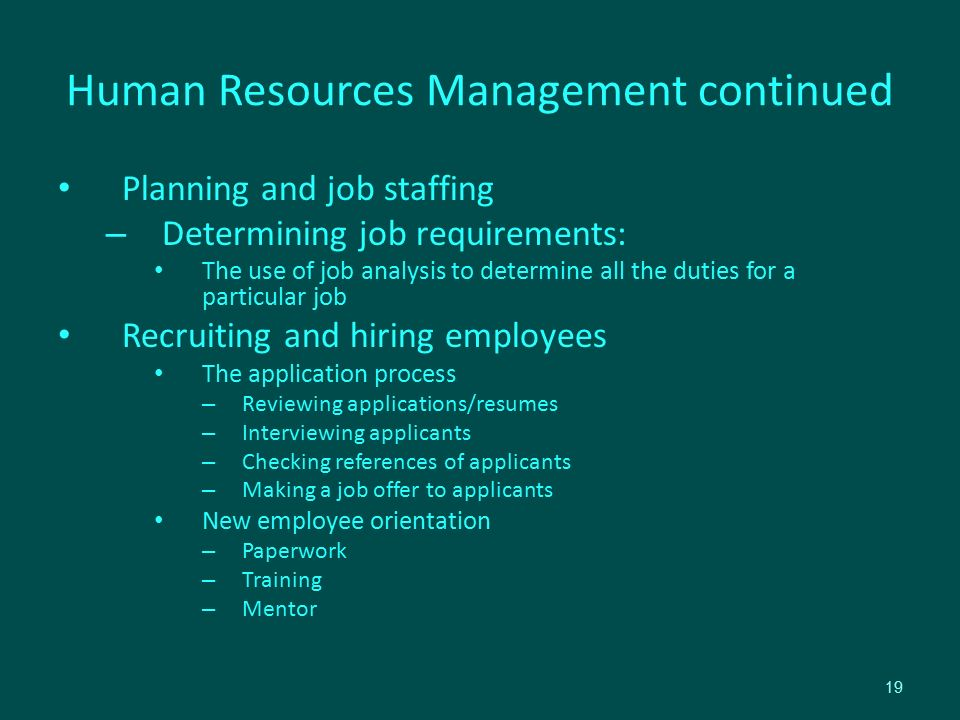 Human Resources Management continued Planning and job staffing – Determining job requirements: The use of job analysis to determine all the duties for a particular job Recruiting and hiring employees The application process – Reviewing applications/resumes – Interviewing applicants – Checking references of applicants – Making a job offer to applicants New employee orientation – Paperwork – Training – Mentor 19