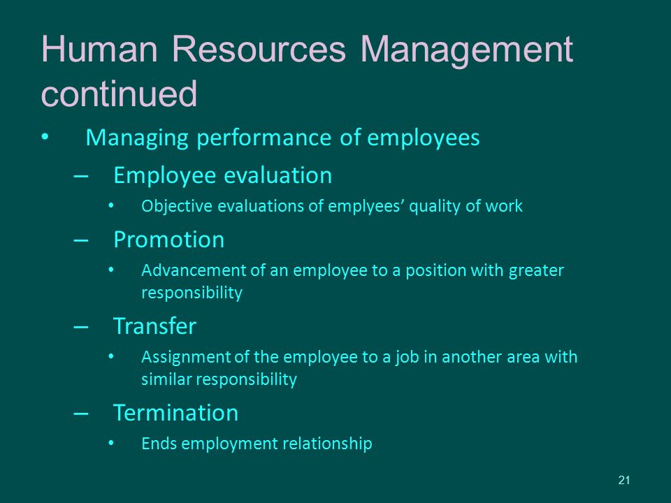 Managing performance of employees – Employee evaluation Objective evaluations of emplyees' quality of work – Promotion Advancement of an employee to a position with greater responsibility – Transfer Assignment of the employee to a job in another area with similar responsibility – Termination Ends employment relationship 21 Human Resources Management continued