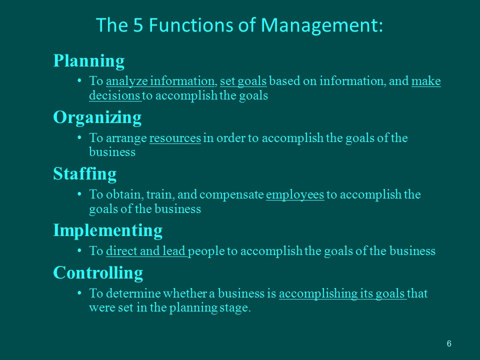 The 5 Functions of Management: Planning To analyze information, set goals based on information, and make decisions to accomplish the goals Organizing To arrange resources in order to accomplish the goals of the business Staffing To obtain, train, and compensate employees to accomplish the goals of the business Implementing To direct and lead people to accomplish the goals of the business Controlling To determine whether a business is accomplishing its goals that were set in the planning stage.