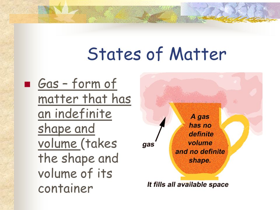 States of Matter Liquid – form of matter that has an indefinite shape with a definite volume (usually flows)