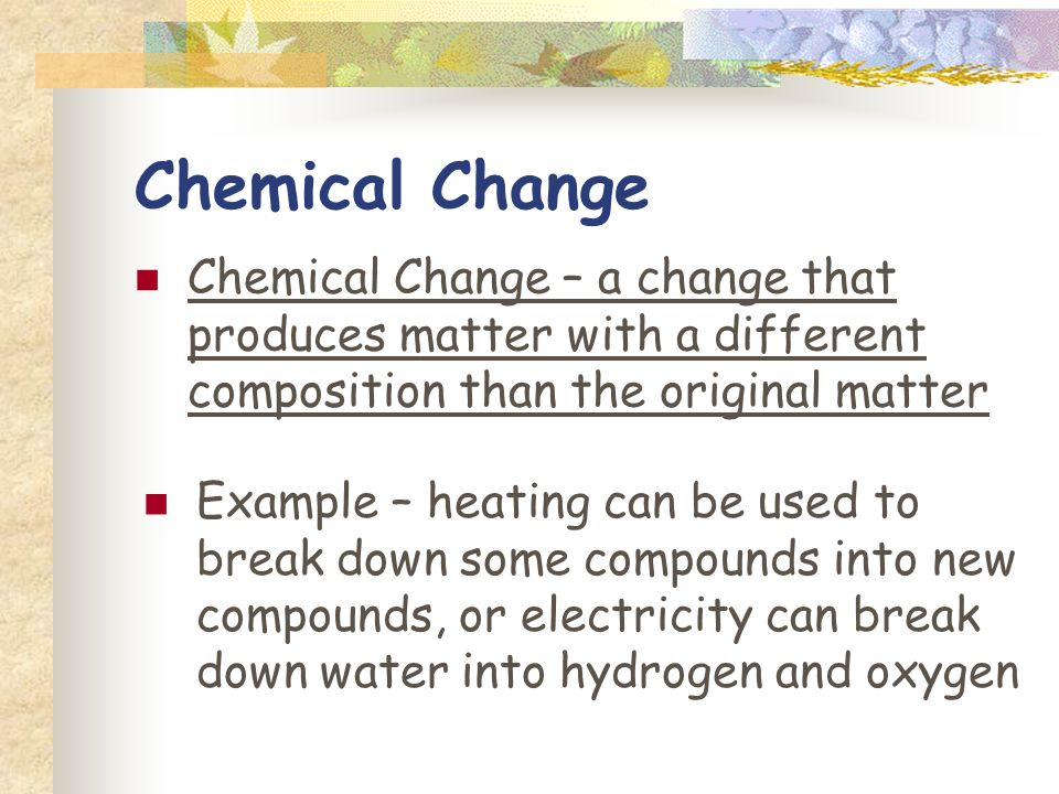 Physical Changes Physical Change – when properties of a material change, but the composition does not change Examples – break, split, cut, crush, boil freeze, melt, condense Physical changes can be reversible (melting) or irreversible (cutting hair, filing nails, cracking an egg)