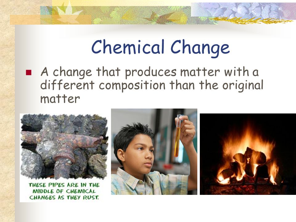 Physical Changes During a physical change, properties of a material change, but the composition of the material does not.