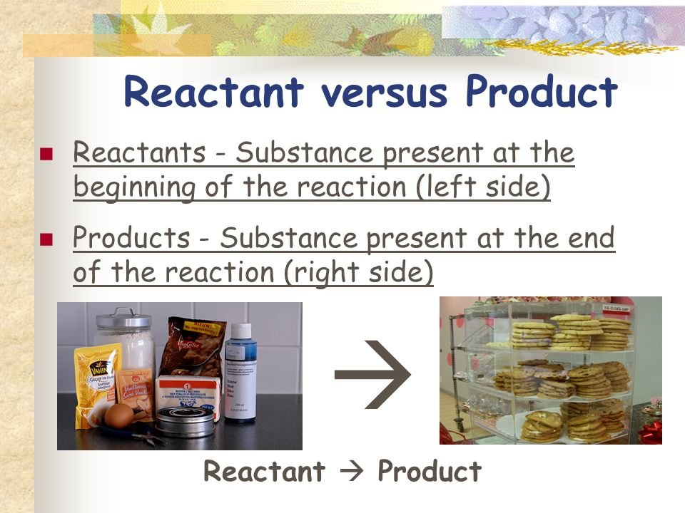 Chemical Reaction One or more substances changes into one or more new substances