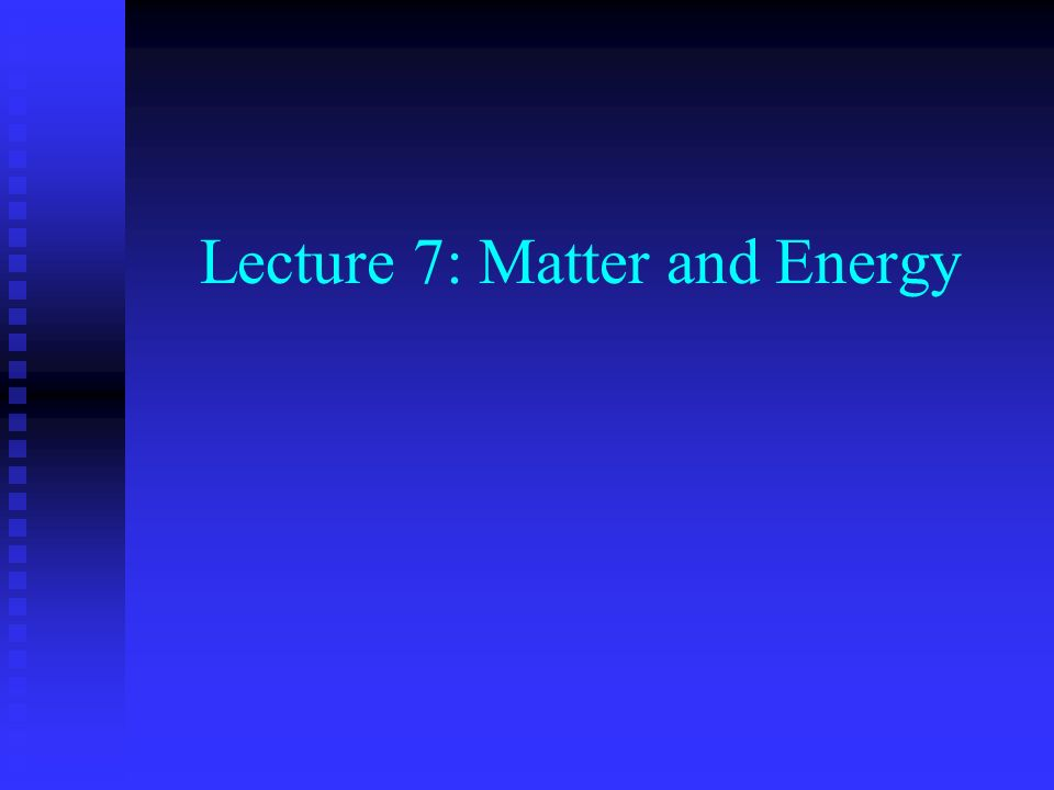 Lecture 7: Matter and Energy