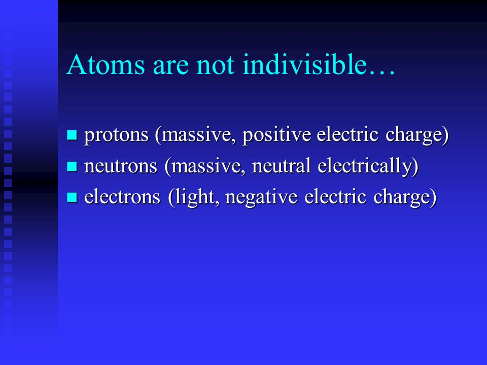 Atoms are not indivisible… protons (massive, positive electric charge) protons (massive, positive electric charge) neutrons (massive, neutral electrically) neutrons (massive, neutral electrically) electrons (light, negative electric charge) electrons (light, negative electric charge)
