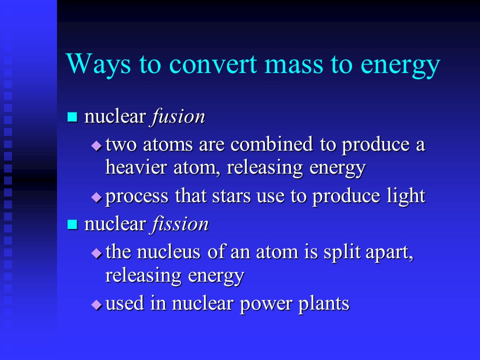 Ways to convert mass to energy nuclear fusion nuclear fusion  two atoms are combined to produce a heavier atom, releasing energy  process that stars use to produce light nuclear fission nuclear fission  the nucleus of an atom is split apart, releasing energy  used in nuclear power plants