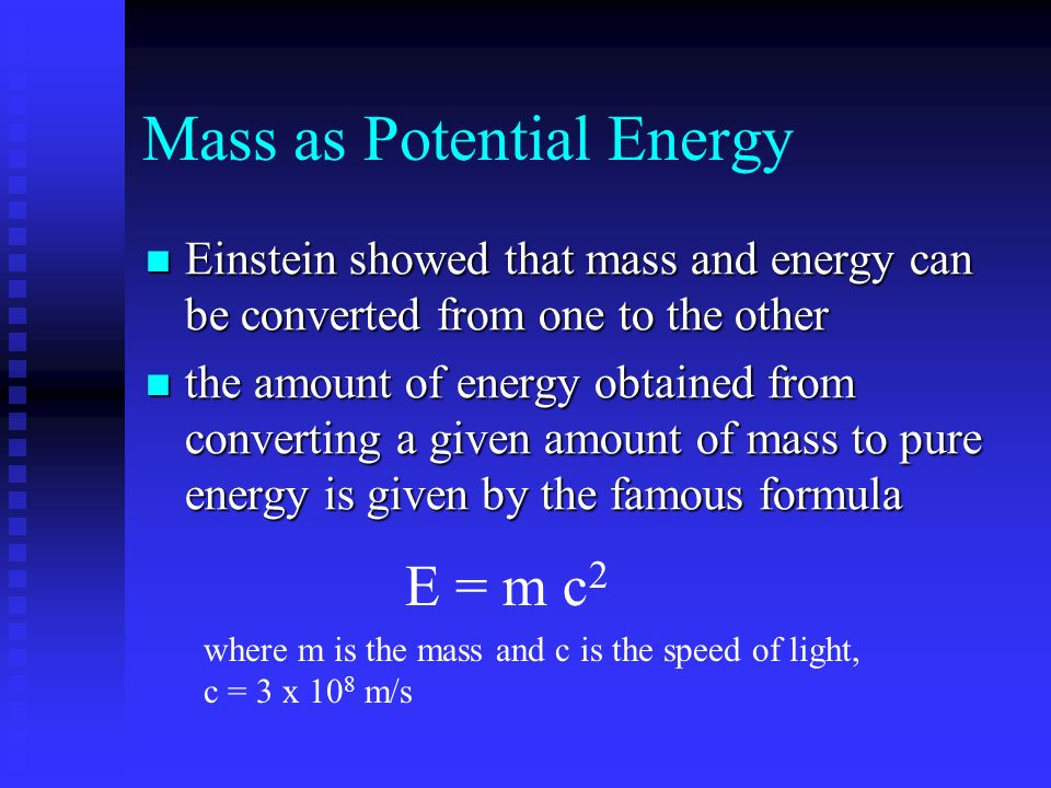 Mass as Potential Energy Einstein showed that mass and energy can be converted from one to the other Einstein showed that mass and energy can be converted from one to the other the amount of energy obtained from converting a given amount of mass to pure energy is given by the famous formula the amount of energy obtained from converting a given amount of mass to pure energy is given by the famous formula E = m c 2 where m is the mass and c is the speed of light, c = 3 x 10 8 m/s
