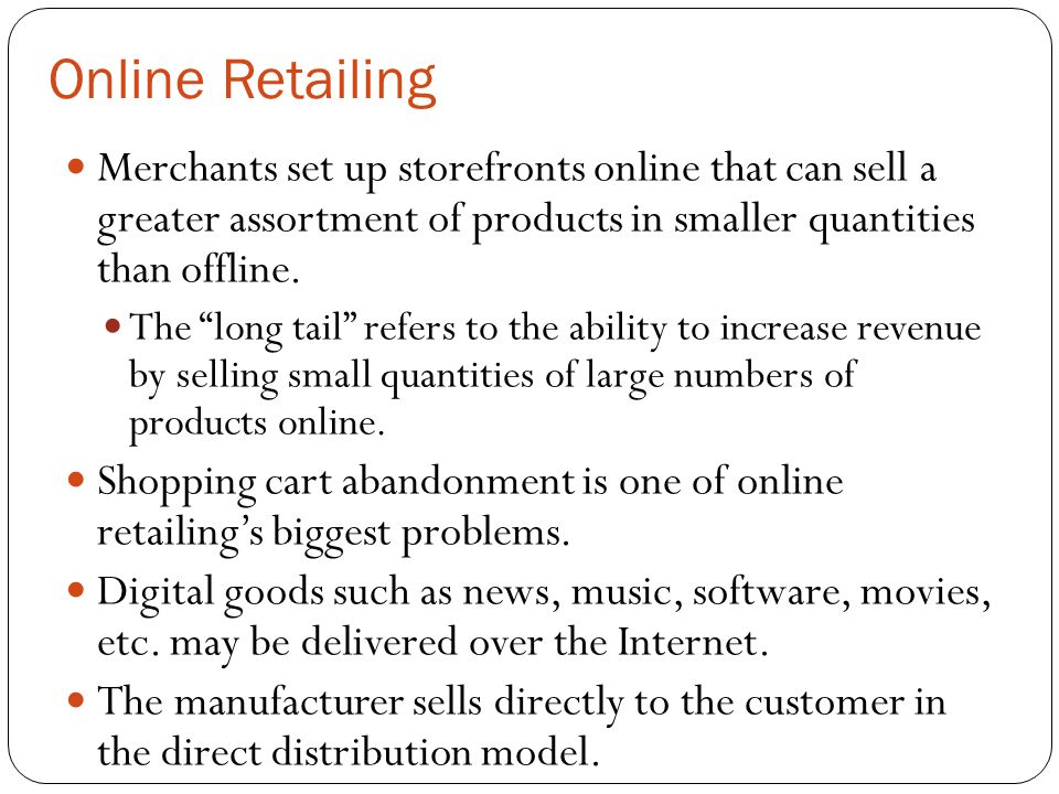 Online Retailing Merchants set up storefronts online that can sell a greater assortment of products in smaller quantities than offline.