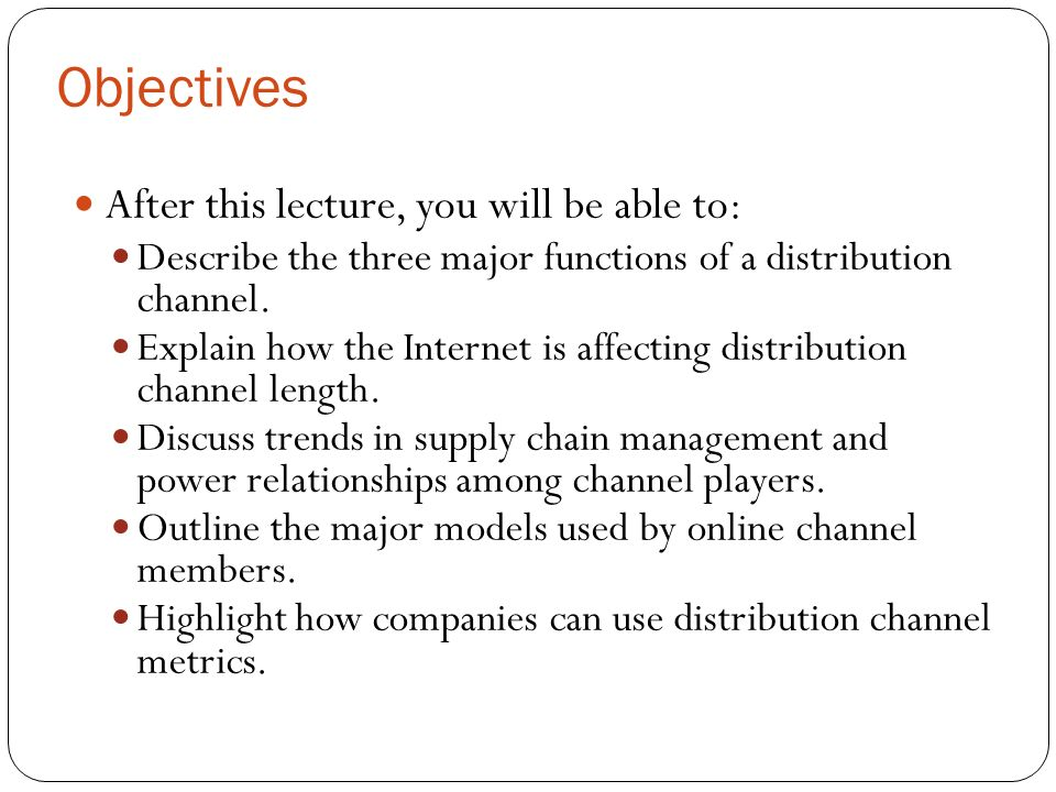 Objectives After this lecture, you will be able to: Describe the three major functions of a distribution channel.