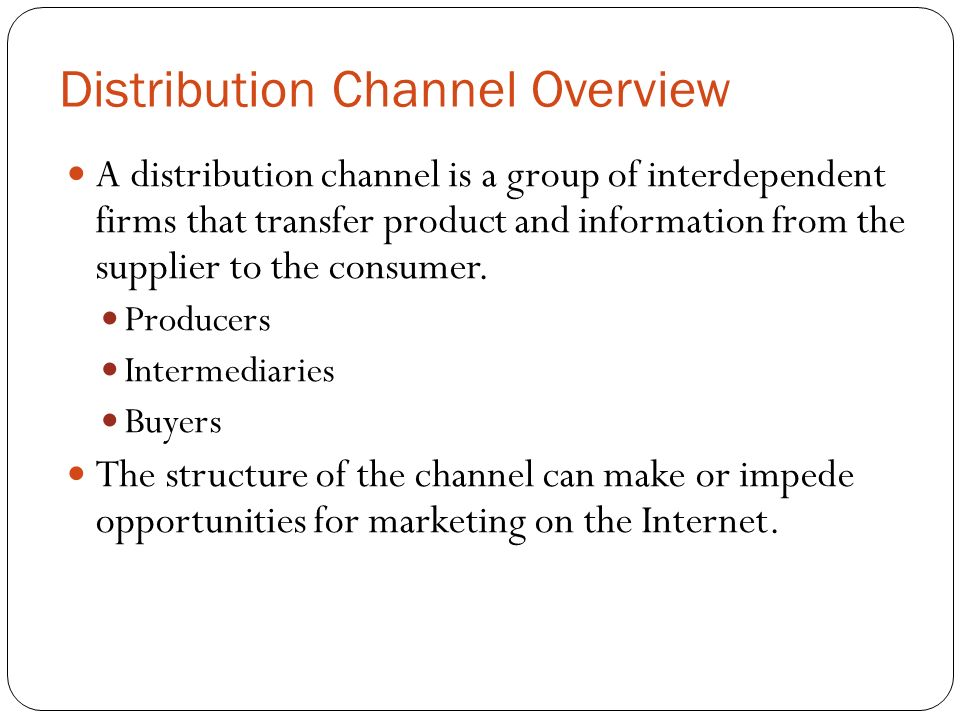Distribution Channel Overview A distribution channel is a group of interdependent firms that transfer product and information from the supplier to the consumer.