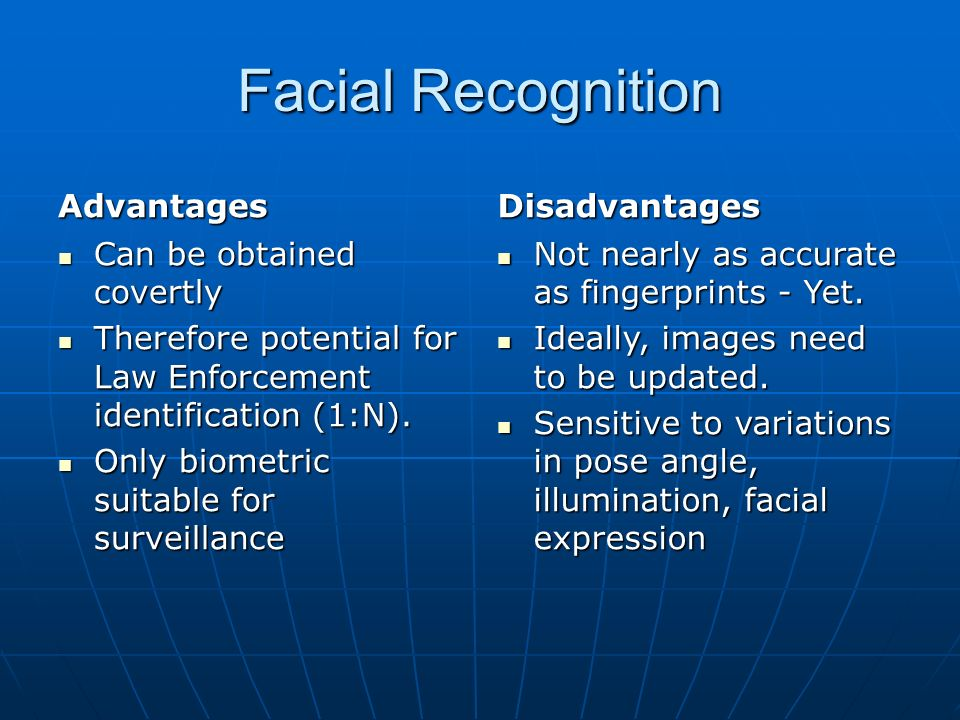 Facial Recognition Advantages Can be obtained covertly Can be obtained covertly Therefore potential for Law Enforcement identification (1:N).