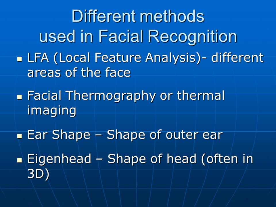 Different methods used in Facial Recognition LFA (Local Feature Analysis)- different areas of the face LFA (Local Feature Analysis)- different areas of the face Facial Thermography or thermal imaging Facial Thermography or thermal imaging Ear Shape – Shape of outer ear Ear Shape – Shape of outer ear Eigenhead – Shape of head (often in 3D) Eigenhead – Shape of head (often in 3D)